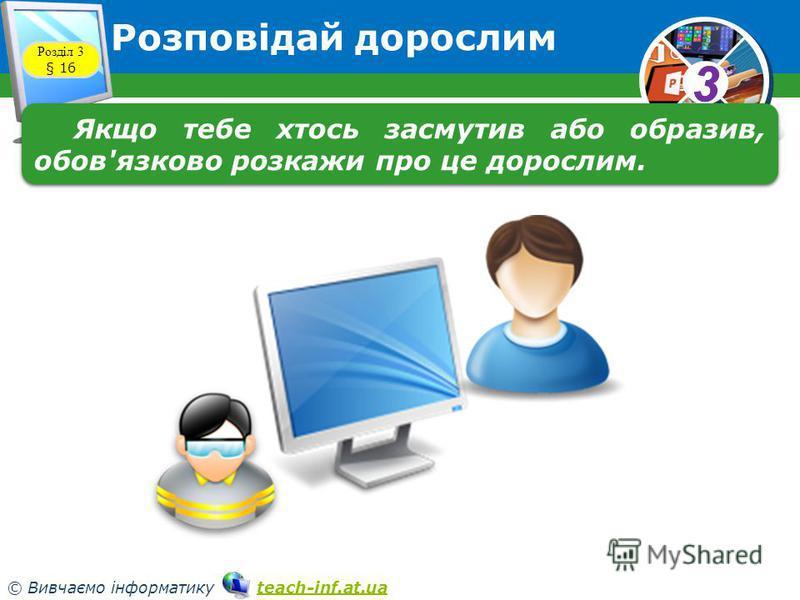 33 © Вивчаємо інформатику teach-inf.at.uateach-inf.at.ua Розповідай дорослим Розділ 3 § 16 Якщо тебе хтось засмутив або образив, обов'язково розкажи про це дорослим.