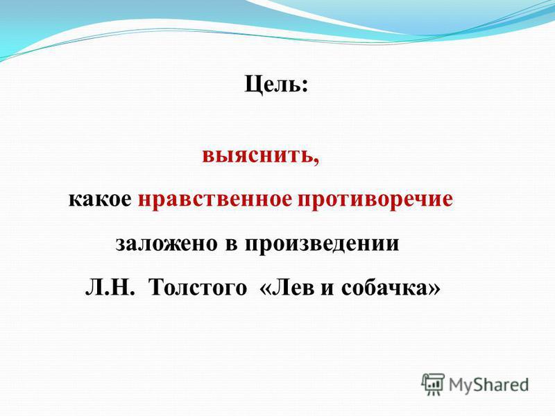 Цель: выяснить, какое нравственное противоречие заложено в произведении Л.Н. Толстого «Лев и собачка»