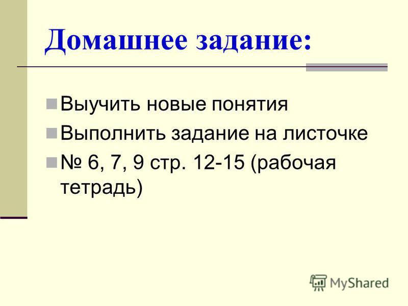 Домашнее задание: Выучить новые понятия Выполнить задание на листочке 6, 7, 9 стр. 12-15 (рабочая тетрадь)