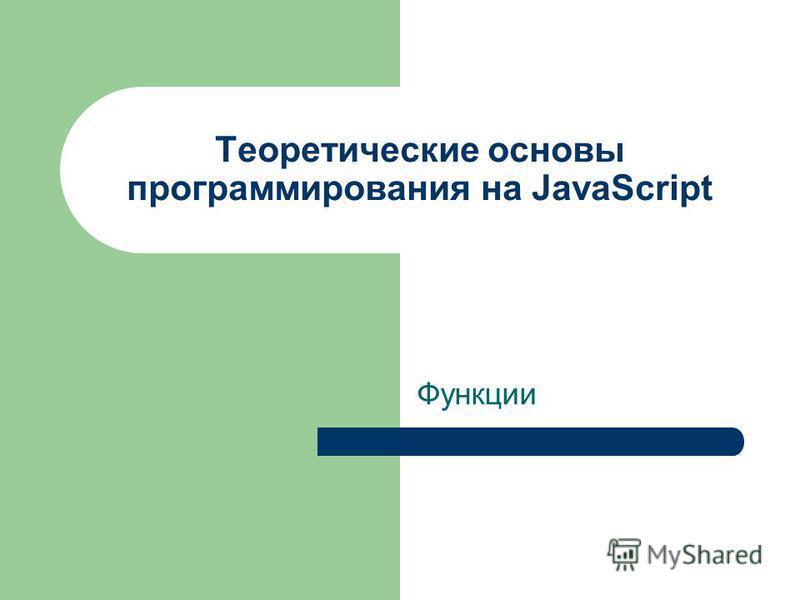 Теоретические основы программирования на JavaScript Функции