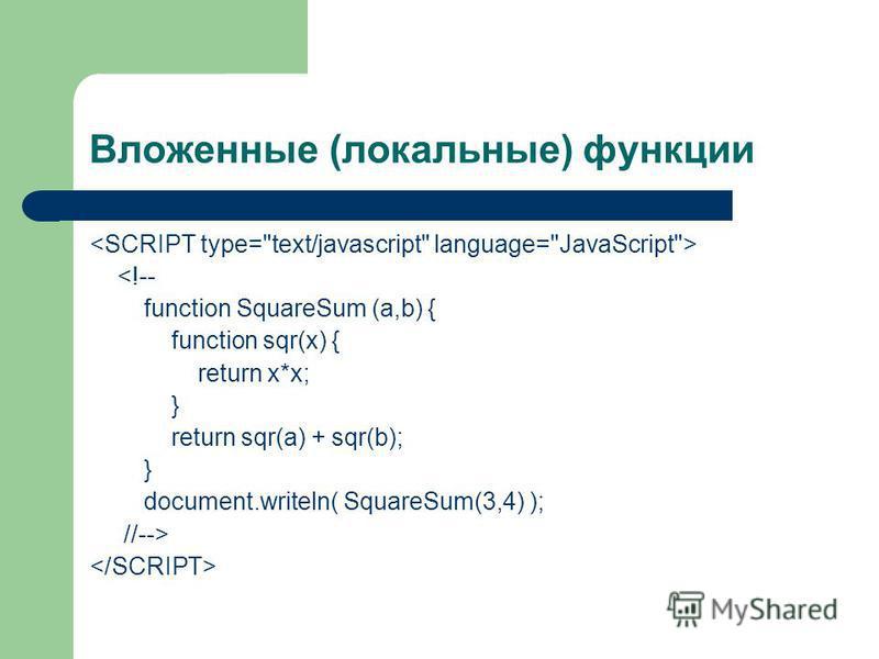 Вложенные (локальные) функции <!-- function SquareSum (a,b) { function sqr(x) { return x*x; } return sqr(a) + sqr(b); } document.writeln( SquareSum(3,4) ); //-->