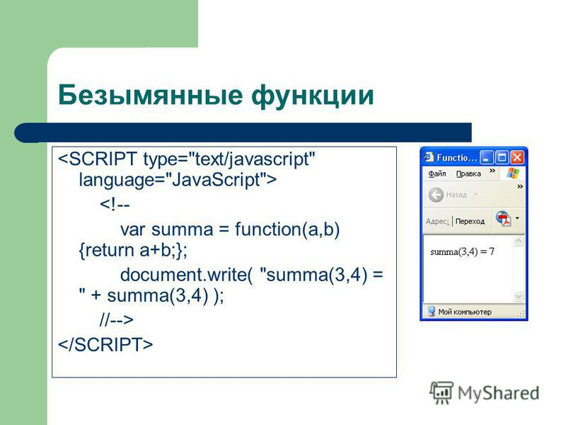 Безымянные функции <!-- var summa = function(a,b) {return a+b;}; document.write( summa(3,4) =  + summa(3,4) ); //-->