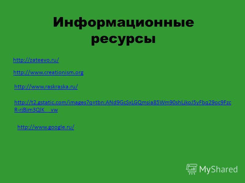 http://zateevo.ru/ Информационные ресурсы http://www.creationism.org http://www.raskraska.ru/ http://t2.gstatic.com/images?q=tbn:ANd9GcSxLGQmsia85Wm90shLjkoJ5yFbq29oc9Fzc R-rjBjm3QlK__vw http://www.google.ru/