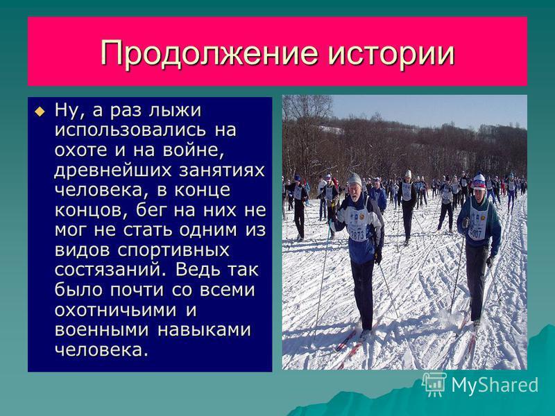 Продолжение истории Ну, а раз лыжи использовались на охоте и на войне, древнейших занятиях человека, в конце концов, бег на них не мог не стать одним из видов спортивных состязаний. Ведь так было почти со всеми охотничьими и военными навыками человек