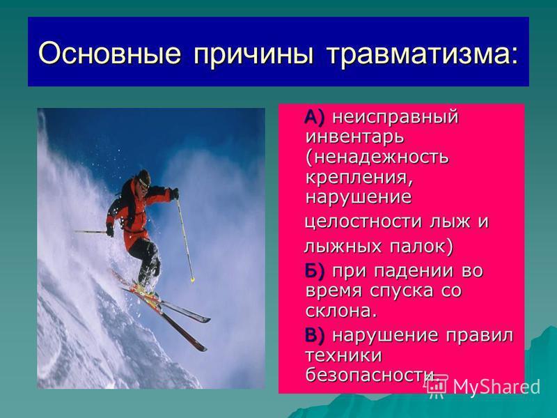 Основные причины травматизма: А) неисправный инвентарь (ненадежность крепления, нарушение А) неисправный инвентарь (ненадежность крепления, нарушение целостности лыж и целостности лыж и лыжных палок) лыжных палок) Б) при падении во время спуска со ск