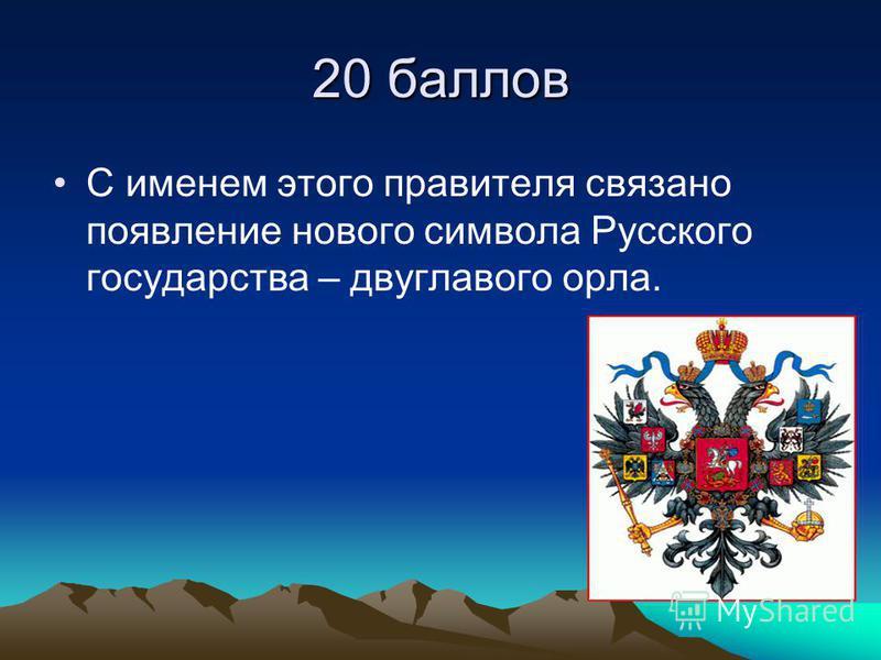 20 баллов С именем этого правителя связано появление нового символа Русского государства – двуглавого орла.