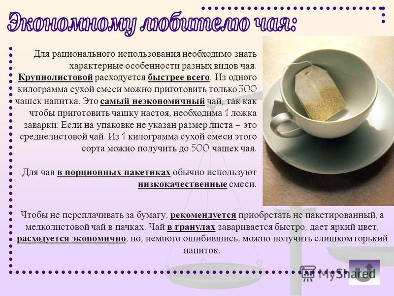 Для рационального использования необходимо знать характерные особенности разных видов чая. Крупнолистовой расходуется быстрее всего. Из одного килограмма сухой смеси можно приготовить только 300 чашек напитка. Это самый неэкономичный чай, так как что
