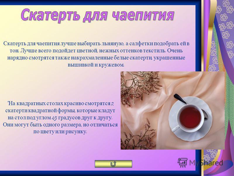 Скатерть для чаепития лучше выбирать льняную, а салфетки подобрать ей в тон. Лучше всего подойдет цветной, нежных оттенков текстиль. Очень нарядно смотрятся также накрахмаленные белые скатерти, украшенные вышивкой и кружевом. На квадратных столах кра