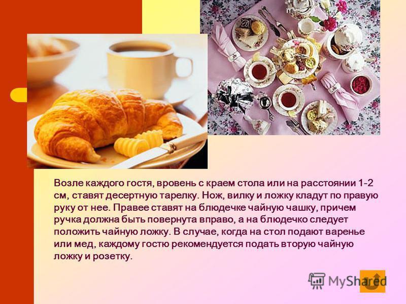 Возле каждого гостя, вровень с краем стола или на расстоянии 1-2 см, ставят десертную тарелку. Нож, вилку и ложку кладут по правую руку от нее. Правее ставят на блюдечке чайную чашку, причем ручка должна быть повернута вправо, а на блюдечко следует п