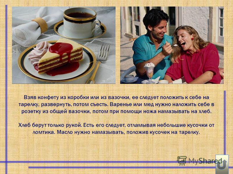 Взяв конфету из коробки или из вазочки, ее следует положить к себе на тарелку, развернуть, потом съесть. Варенье или мед нужно наложить себе в розетку из общей вазочки, потом при помощи ножа намазывать на хлеб. Хлеб берут только рукой. Есть его следу
