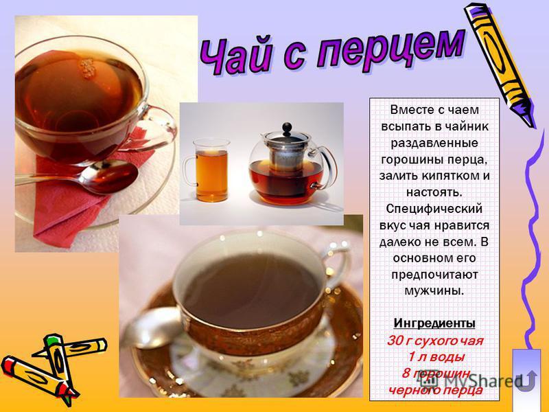Вместе с чаем всыпать в чайник раздавленные горошины перца, залить кипятком и настоять. Специфический вкус чая нравится далеко не всем. В основном его предпочитают мужчины. Ингредиенты 30 г сухого чая 1 л воды 8 горошин черного перца