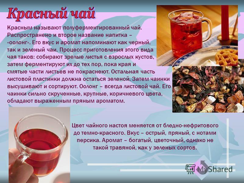 Красным называют полуферментированный чай. Распространено и второе название напитка – «оолонг». Его вкус и аромат напоминают как черный, так и зеленый чаи. Процесс приготовления этого вида чая таков: собирают зрелые листья с взрослых кустов, затем фе