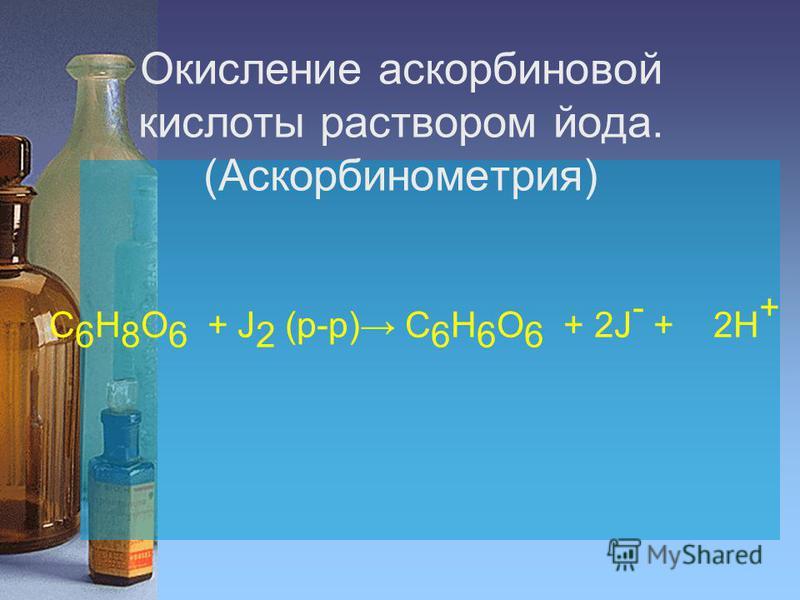 Окисление аскорбиновой кислоты раствором йода. (Аскорбинометрия) C 6 H 8 O 6 + J 2 (р-р) C 6 H 6 O 6 + 2J - + 2H +