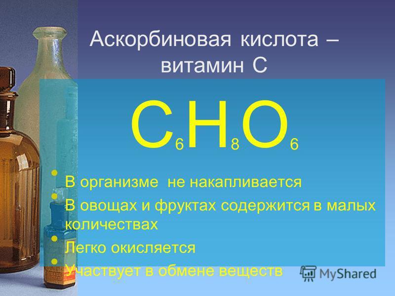 Аскорбиновая кислота – витамин С С 6 H 8 O 6 В организме не накапливается В овощах и фруктах содержится в малых количествах Легко окисляется Участвует в обмене веществ