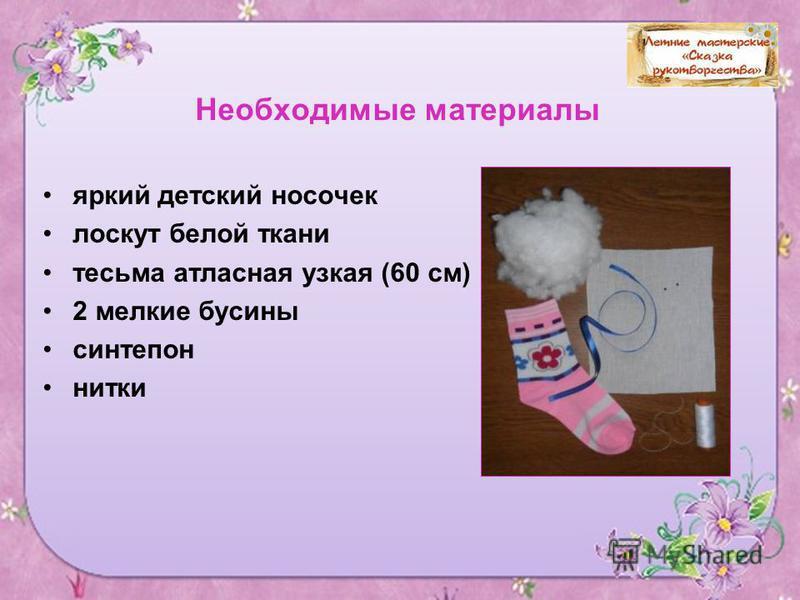 3 Необходимые материалы яркий детский носочек лоскут белой ткани тесьма атласная узкая (60 см) 2 мелкие бусины синтепон нитки