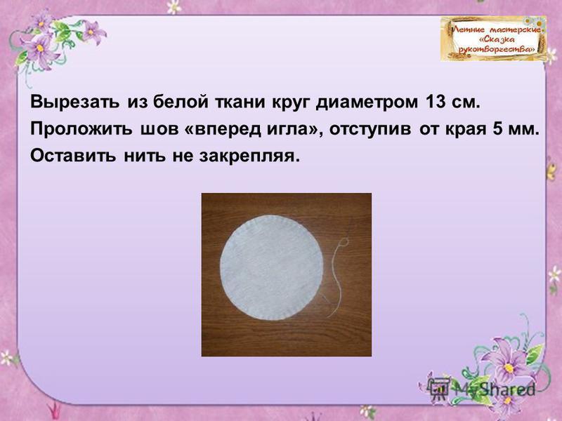 9 Вырезать из белой ткани круг диаметром 13 см. Проложить шов «вперед игла», отступив от края 5 мм. Оставить нить не закрепляя.