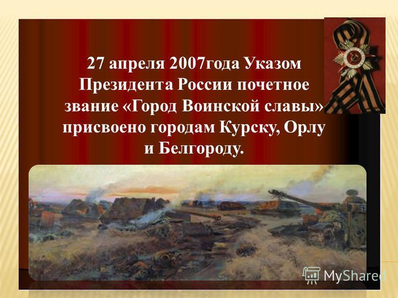 27 апреля 2007 года Указом Президента России почетное звание «Город Воинской славы» присвоено городам Курску, Орлу и Белгороду.