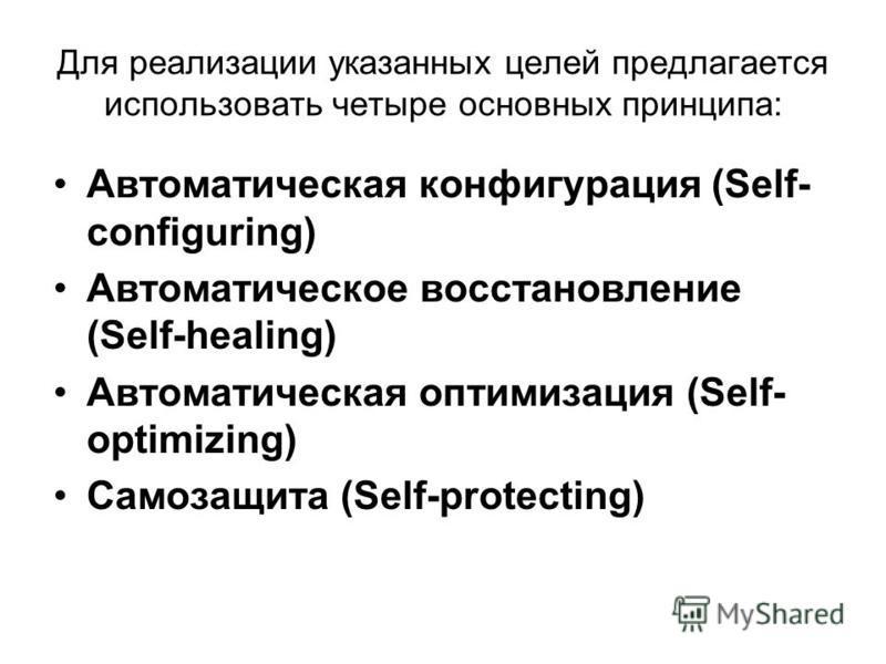 Для реализации указанных целей предлагается использовать четыре основных принципа: Автоматическая конфигурация (Self- configuring) Автоматическое восстановление (Self-healing) Автоматическая оптимизация (Self- optimizing) Самозащита (Self-protecting)