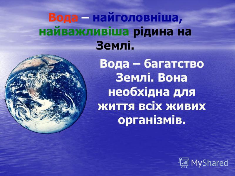 Вода – найголовніша, найважливіша рідина на Землі. Вода – багатство Землі. Вона необхідна для життя всіх живих організмів.