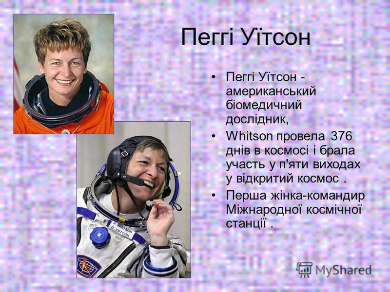 Пеггі Уїтсон Пеггі Уїтсон - американський біомедичний дослідник, Whitson провела 376 днів в космосі і брала участь у п'яти виходах у відкритий космос. Перша жінка-командир Міжнародної космічної станції.