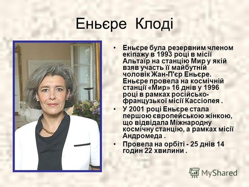 Еньєре Клоді Еньєре була резервним членом екіпажу в 1993 році в місії Альтаїр на станцію Мир у якій взяв участь її майбутній чоловік Жан-П'єр Еньєре. Еньєре провела на космічній станції «Мир» 16 днів у 1996 році в рамках російсько- французької місії