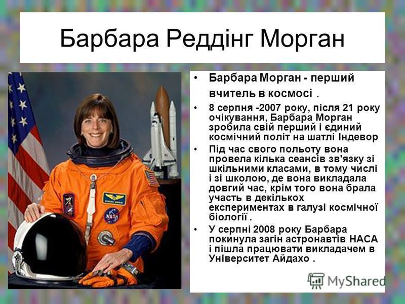 Барбара Реддінг Морган Барбара Морган - перший вчитель в космосі. 8 серпня -2007 року, після 21 року очікування, Барбара Морган зробила свій перший і єдиний космічний політ на шатлі Індевор Під час свого польоту вона провела кілька сеансів зв'язку зі