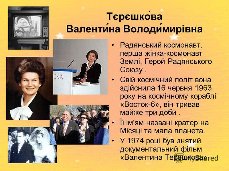Тєрєшко́ва Валенти́на Володи́мирівна Радянський космонавт, перша жінка-космонавт Землі, Герой Радянського Союзу. Свій космічний політ вона здійснила 16 червня 1963 року на космічному кораблі «Восток-6», він тривав майже три доби. Її ім'ям названі кра