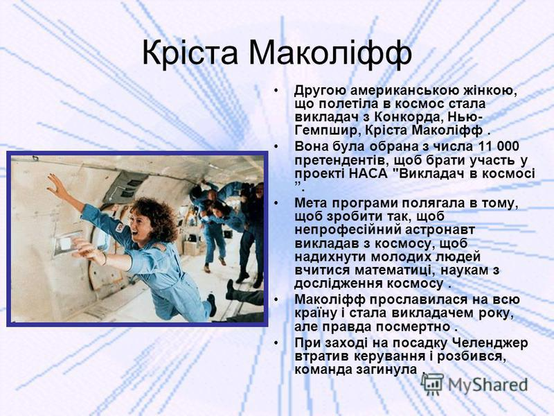 Кріста Маколіфф Другою американською жінкою, що полетіла в космос стала викладач з Конкорда, Нью- Гемпшир, Кріста Маколіфф. Вона була обрана з числа 11 000 претендентів, щоб брати участь у проекті НАСА