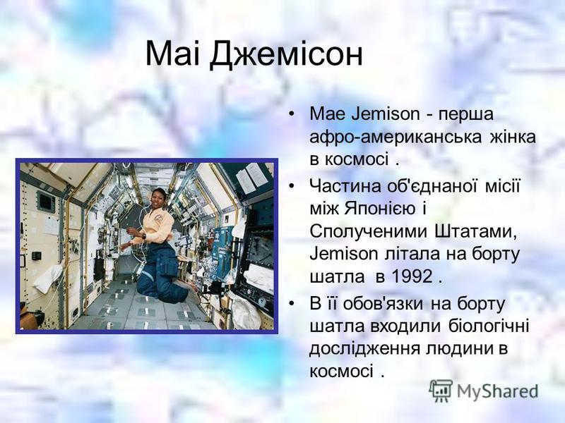 Маі Джемісон Mae Jemison - перша афро-американська жінка в космосі. Частина об'єднаної місії між Японією і Сполученими Штатами, Jemison літала на борту шатла в 1992. В її обов'язки на борту шатла входили біологічні дослідження людини в космосі.