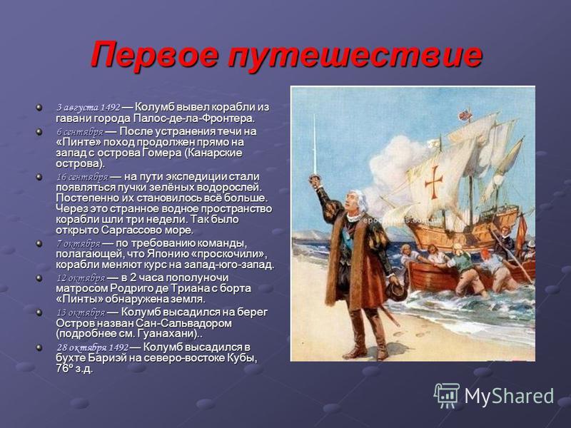 Первое путешествие 3 августа 1492 Колумб вывел корабли из гавани города Палос-де-ла-Фронтера. 6 сентября После устранения течи на «Пинте» поход продолжен прямо на запад с острова Гомера (Канарские острова). 16 сентября на пути экспедиции стали появля