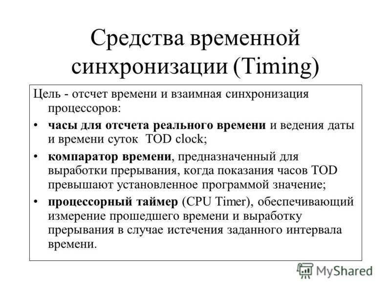 Средства временной синхронизации (Timing) Цель - отсчет времени и взаимная синхронизация процессоров: часы для отсчета реального времени и ведения даты и времени суток TOD clock; компаратор времени, предназначенный для выработки прерывания, когда пок