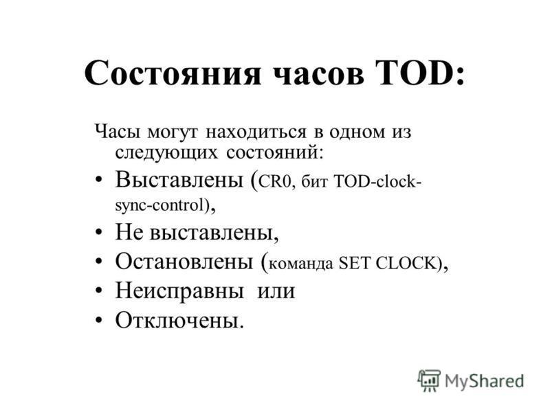 Состояния часов TOD: Часы могут находиться в одном из следующих состояний: Выставлены ( CR0, бит TOD-clock- sync-control), Не выставлены, Остановлены ( команда SET CLOCK), Неисправны или Отключены.