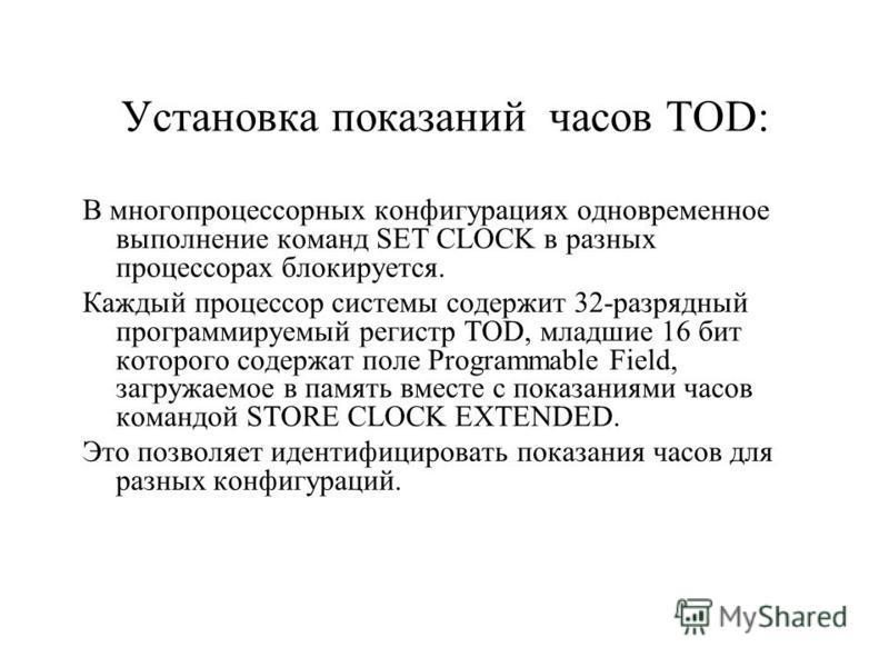 Установка показаний часов TOD: В многопроцессорных конфигурациях одновременное выполнение команд SET CLOCK в разных процессорах блокируется. Каждый процессор системы содержит 32-разрядный программируемый регистр TOD, младшие 16 бит которого содержат