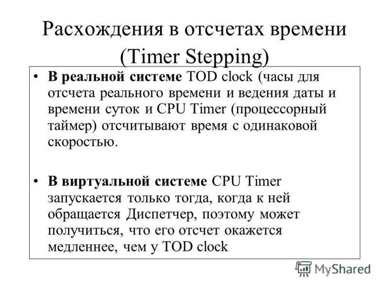 Расхождения в отсчетах времени (Timer Stepping) В реальной системе TOD clock (часы для отсчета реального времени и ведения даты и времени суток и CPU Timer (процессорный таймер) отсчитывают время с одинаковой скоростью. В виртуальной системе CPU Time