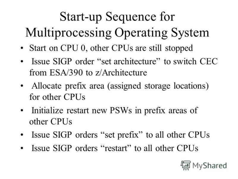 Start-up Sequence for Multiprocessing Operating System Start on CPU 0, other CPUs are still stopped Issue SIGP order set architecture to switch CEC from ESA/390 to z/Architecture Allocate prefix area (assigned storage locations) for other CPUs Initia