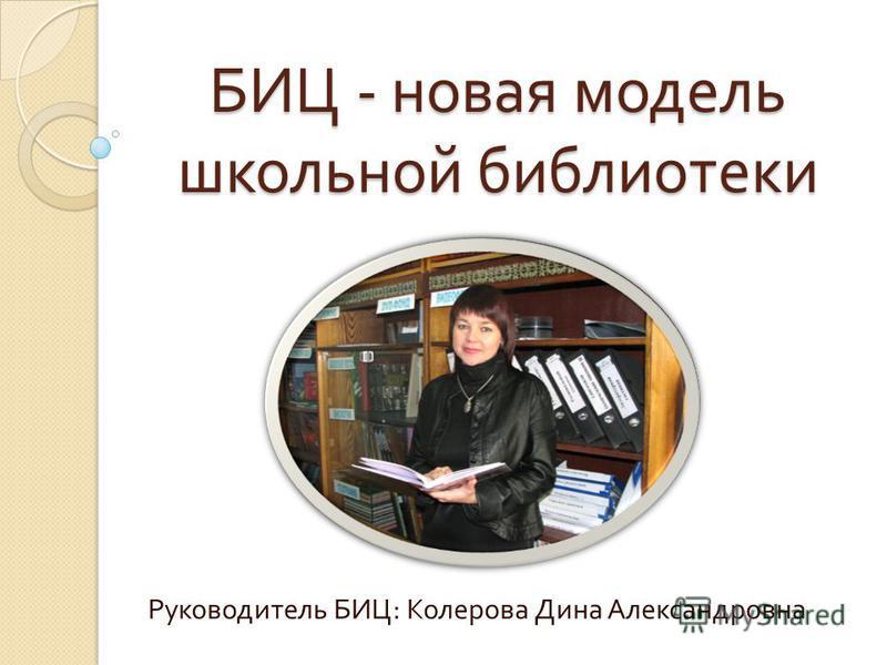 БИЦ - новая модель школьной библиотеки Руководитель БИЦ : Колерова Дина Александровна
