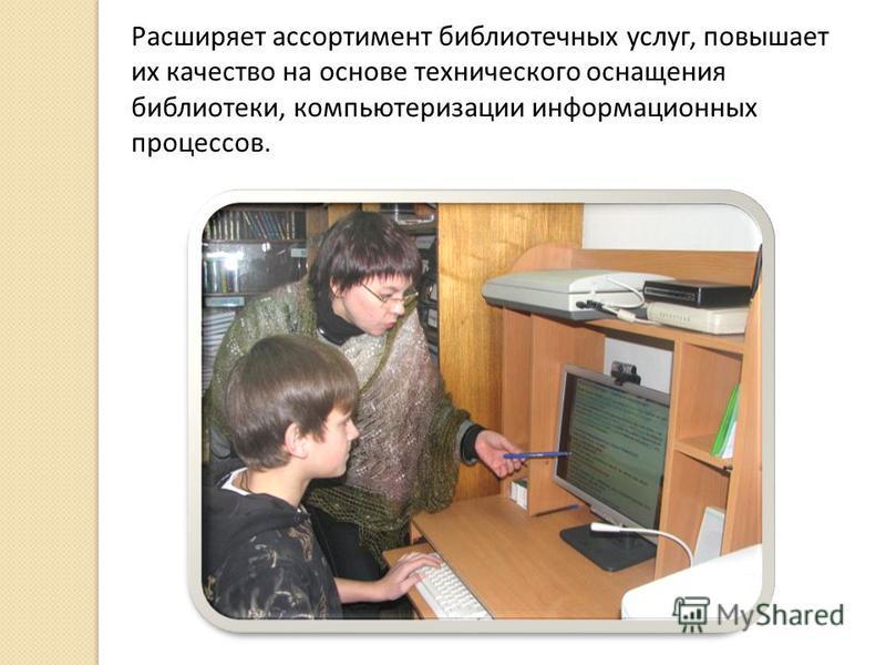 Расширяет ассортимент библиотечных услуг, повышает их качество на основе технического оснащения библиотеки, компьютеризации информационных процессов.