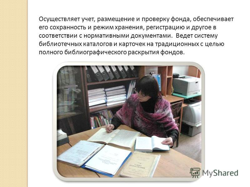 Осуществляет учет, размещение и проверку фонда, обеспечивает его сохранность и режим хранения, регистрацию и другое в соответствии с нормативными документами. Ведет систему библиотечных каталогов и карточек на традиционных с целью полного библиографи