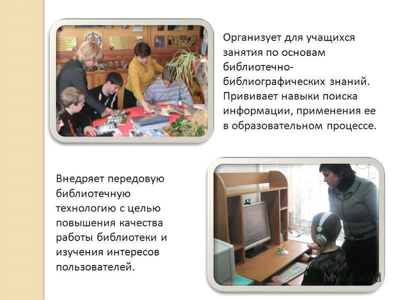 Организует для учащихся занятия по основам библиотечно- библиографических знаний. Прививает навыки поиска информации, применения ее в образовательном процессе. Внедряет передовую библиотечную технологию с целью повышения качества работы библиотеки и