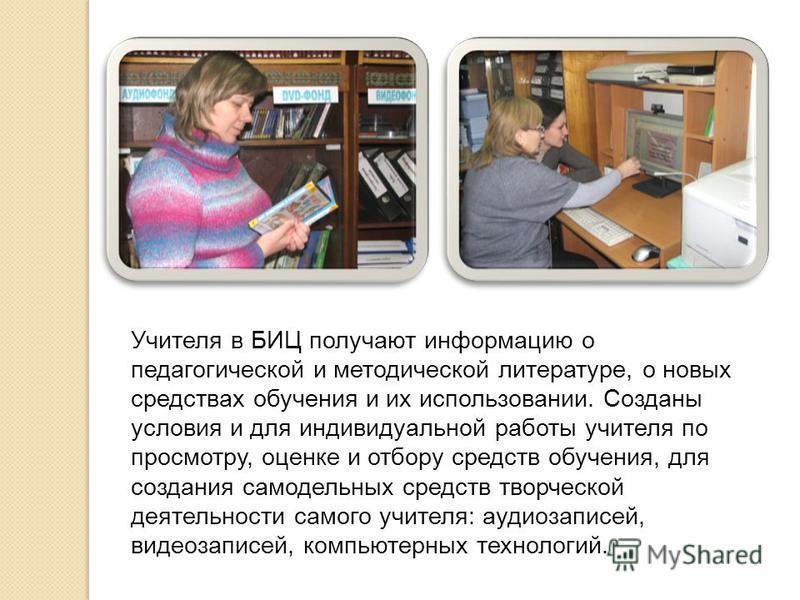 Учителя в БИЦ получают информацию о педагогической и методической литературе, о новых средствах обучения и их использовании. Созданы условия и для индивидуальной работы учителя по просмотру, оценке и отбору средств обучения, для создания самодельных