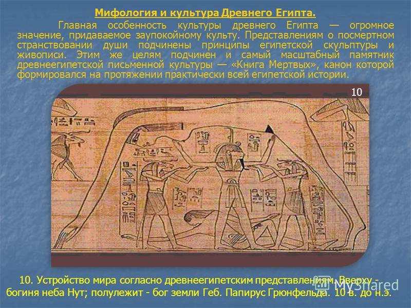 Мифология и культура Древнего Египта. Главная особенность культуры древнего Египта огромное значение, придаваемое заупокойному культу. Представлениям о посмертном странствовании души подчинены принципы египетской скульптуры и живописи. Этим же целям