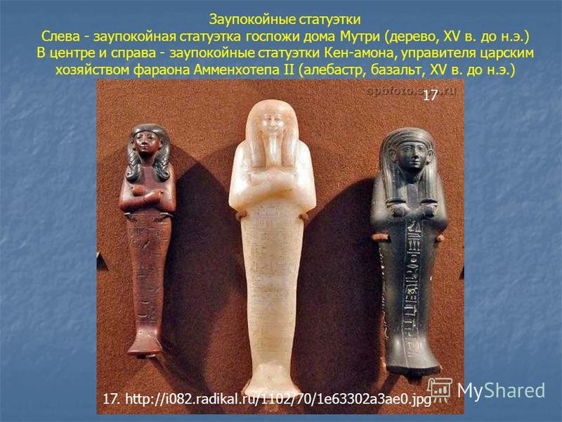 Заупокойные статуэтки Слева - заупокойная статуэтка госпожи дома Мутри (дерево, XV в. до н.э.) В центре и справа - заупокойные статуэтки Кен-амона, управителя царским хозяйством фараона Амменхотепа II (алебастр, базальт, XV в. до н.э.) 17 17. http://