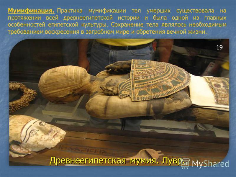 Мумификация. Практика мумификации тел умерших существовала на протяжении всей древнеегипетской истории и была одной из главных особенностей египетской культуры. Сохранение тела являлось необходимым требованием воскресения в загробном мире и обретения