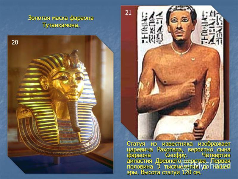 Золотая маска фараона Тутанхамона. Статуя из известняка изображает царевича Рахотепа, вероятно сына фараона Снофру. Четвертая династия Древнего царства. Первая половина 3 тысячелетия до нашей эры. Высота статуи 120 см. 20 21