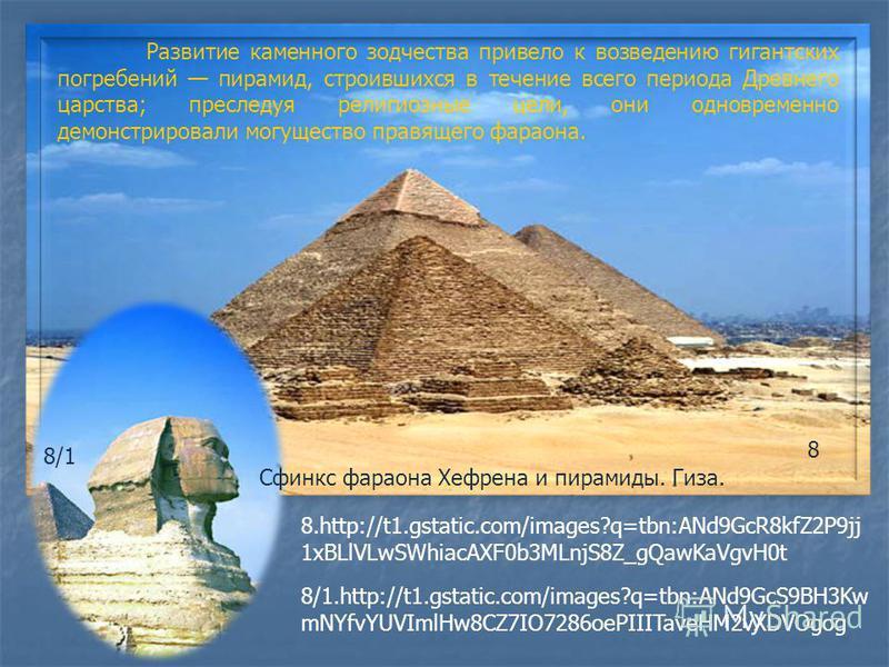Развитие каменного зодчества привело к возведению гигантских погребений пирамид, строившихся в течение всего периода Древнего царства; преследуя религиозные цели, они одновременно демонстрировали могущество правящего фараона. 8.http://t1.gstatic.com/