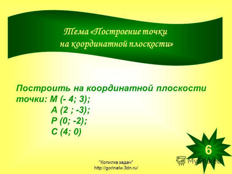 Копилка задач http://gorinalw.3dn.ru/ Тема «Построение точки на координатной плоскости» Построить на координатной плоскости точки: М (- 4; 3); А (2 ; -3); Р (0; -2); С (4; 0) 6