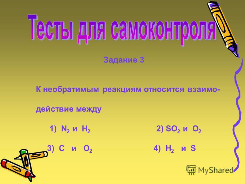 Задание 3 К необратимым реакциям относится взаимодействие между 1) N 2 и H 2 2) SO 2 и O 2 3) C и O 2 4) H 2 и S Cu 2 (OH) 2 CO 3 2CuO + H 2 O + CO 2 AgNO 3 + NaCl AgCl + NaNO 3 б) 4P + 5O 2 2P 2 O 5 2HgO 2Hg + O 2 Zn + 2HCl ZnCl 2 + H 2 CH 4 + 2O 2