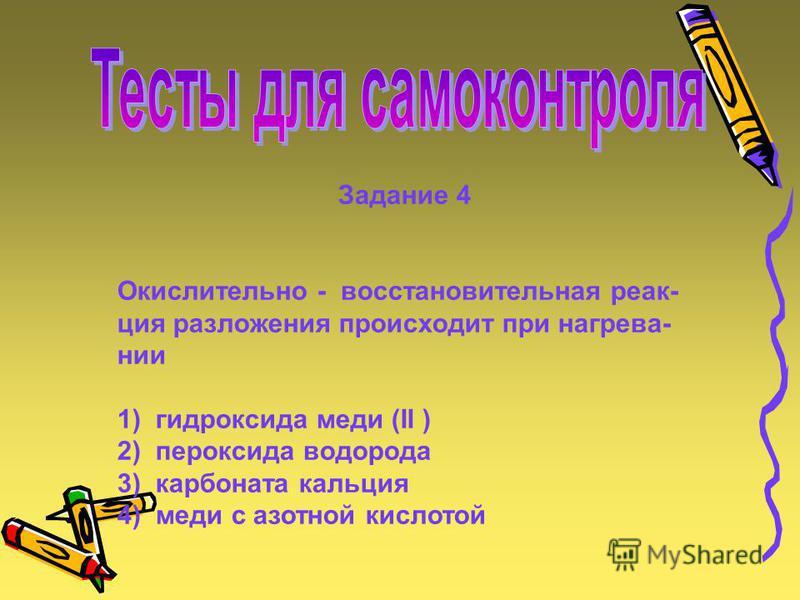 Задание 4 Окислительно - восстановительная реакция разложения происходит при нагрева- нии 1) гидроксида меди (II ) 2) пероксида водорода 3) карбоната кальция 4) меди с азотной кислотой действие между 1) N 2 и H 2 2) SO 2 и O 2 3) C и O 2 4) H 2 и S C