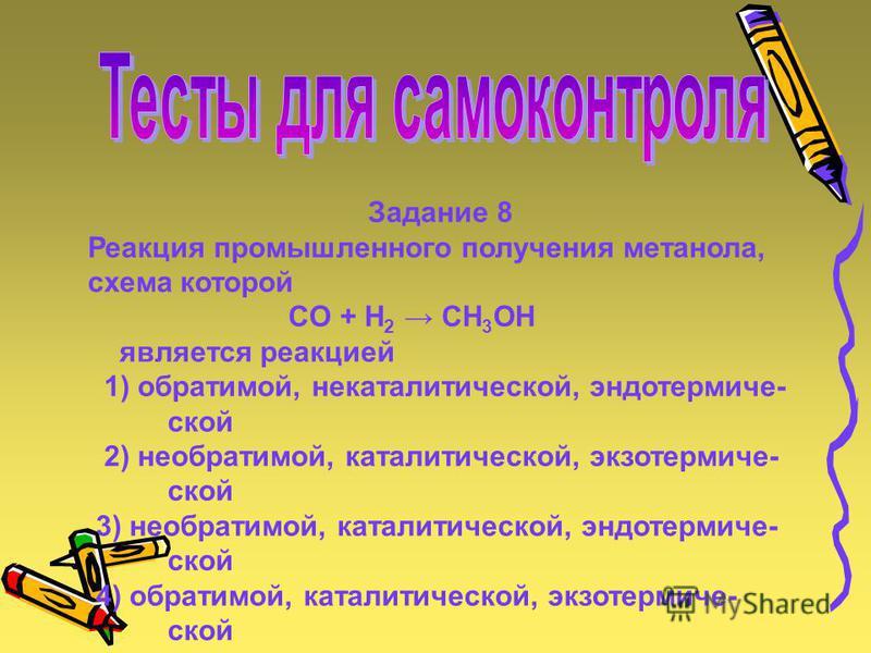 Задание 8 Реакция промышленного получения метанола, схема которой CO + H 2 CH 3 OH является реакцией 1) обратимой, некаталитической, эндотермической 2) необратимой, каталитической, экзотермической 3) необратимой, каталитической, эндотермической 4) об