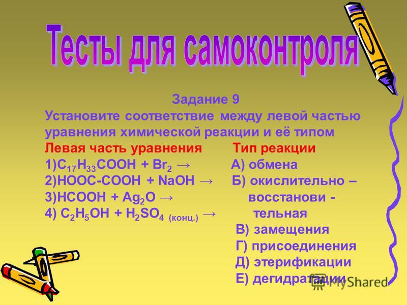 Задание 9 Установите соответствие между левой частью уравнения химической реакции и её типом Левая часть уравнения Тип реакции 1)C 17 H 33 COOH + Br 2 A) обмена 2)HOOC-COOH + NaOH Б) окислительно – 3)HCOOH + Ag 2 O восстанови - 4) C 2 H 5 OH + H 2 SO